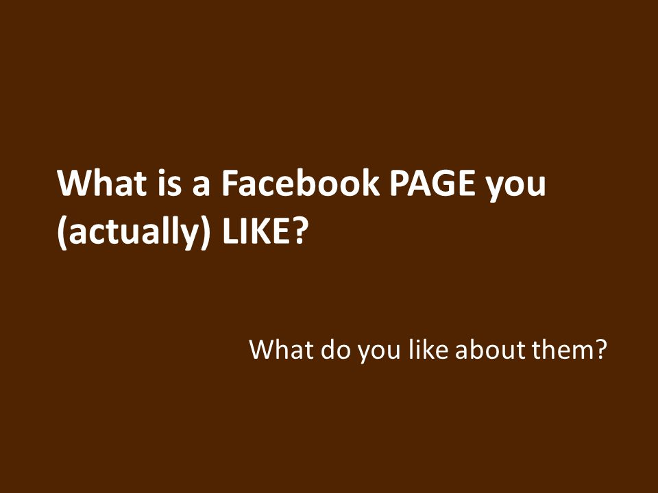What is a Facebook PAGE you (actually) LIKE What do you like about them