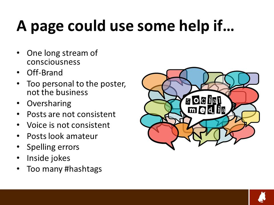 A page could use some help if… One long stream of consciousness Off-Brand Too personal to the poster, not the business Oversharing Posts are not consistent Voice is not consistent Posts look amateur Spelling errors Inside jokes Too many #hashtags