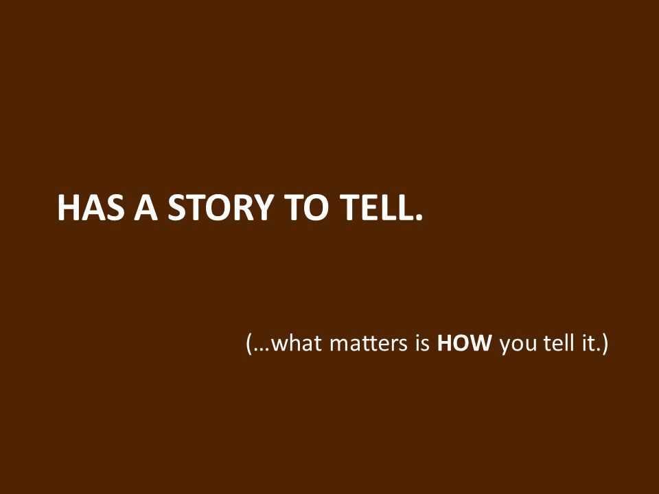 HAS A STORY TO TELL. (…what matters is HOW you tell it.)