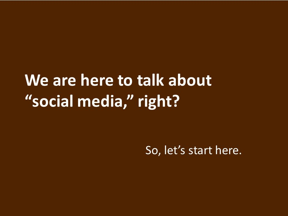 We are here to talk about social media, right So, let's start here.