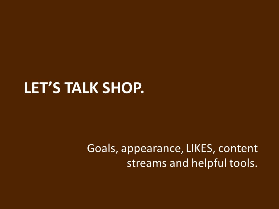 LET'S TALK SHOP. Goals, appearance, LIKES, content streams and helpful tools.
