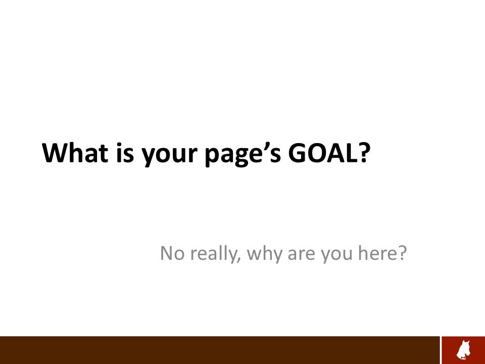 What is your page's GOAL No really, why are you here