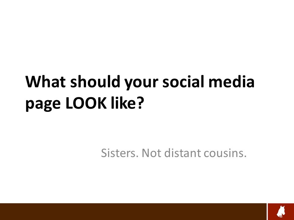 What should your social media page LOOK like Sisters. Not distant cousins.