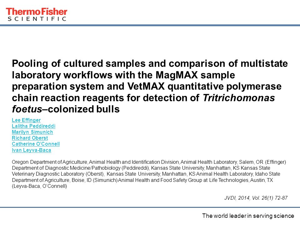 4 Proprietary & Confidential The world leader in serving science Proprietary & Confidential Pooling of cultured samples and comparison of multistate laboratory workflows with the MagMAX sample preparation system and VetMAX quantitative polymerase chain reaction reagents for detection of Tritrichomonas foetus–colonized bulls Lee Effinger Lalitha Peddireddi Marilyn Simunich Richard Oberst Catherine O'Connell Ivan Leyva-Baca Oregon Department of Agriculture, Animal Health and Identification Division, Animal Health Laboratory, Salem, OR (Effinger) Department of Diagnostic Medicine/Pathobiology (Peddireddi), Kansas State University, Manhattan, KS Kansas State Veterinary Diagnostic Laboratory (Oberst), Kansas State University, Manhattan, KS Animal Health Laboratory, Idaho State Department of Agriculture, Boise, ID (Simunich) Animal Health and Food Safety Group at Life Technologies, Austin, TX (Leyva-Baca, O'Connell) JVDI, 2014, Vol.