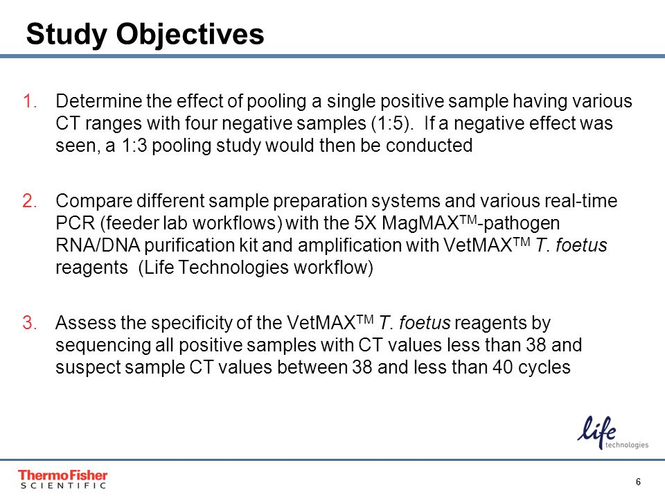 6 Proprietary & Confidential Study Objectives 1.Determine the effect of pooling a single positive sample having various CT ranges with four negative s