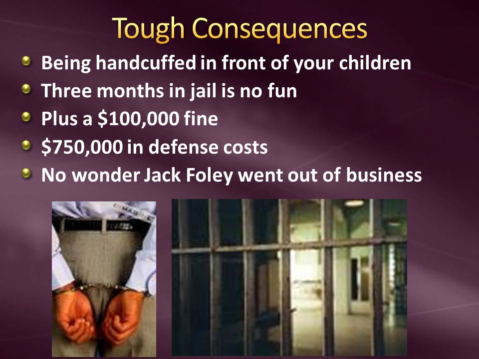Being handcuffed in front of your children Three months in jail is no fun Plus a $100,000 fine $750,000 in defense costs No wonder Jack Foley went out of business