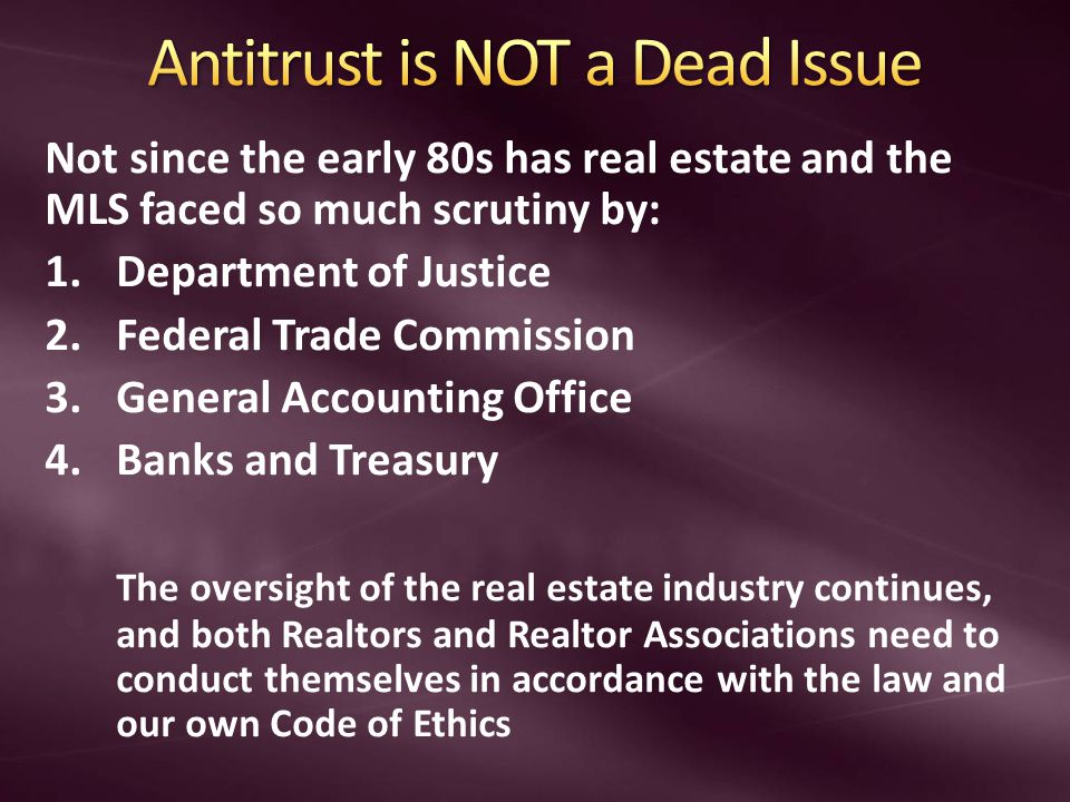 Not since the early 80s has real estate and the MLS faced so much scrutiny by: 1.Department of Justice 2.Federal Trade Commission 3.General Accounting Office 4.Banks and Treasury The oversight of the real estate industry continues, and both Realtors and Realtor Associations need to conduct themselves in accordance with the law and our own Code of Ethics