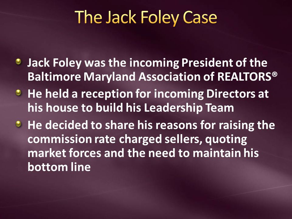 Jack Foley was the incoming President of the Baltimore Maryland Association of REALTORS® He held a reception for incoming Directors at his house to build his Leadership Team He decided to share his reasons for raising the commission rate charged sellers, quoting market forces and the need to maintain his bottom line