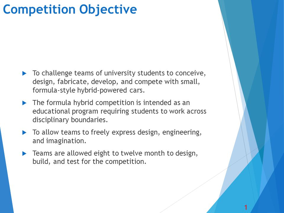Competition Objective  To challenge teams of university students to conceive, design, fabricate, develop, and compete with small, formula-style hybrid-powered cars.