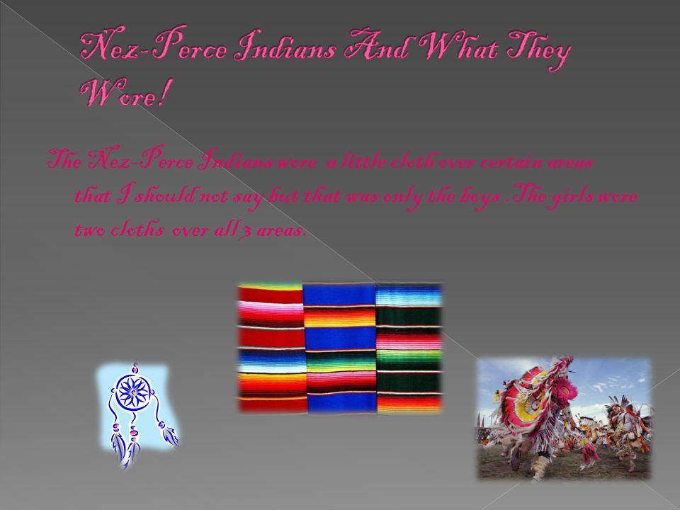 The Nez-Perce Indians wore a little cloth over certain areas that I should not say but that was only the boys.The girls wore two cloths over all 3 areas.