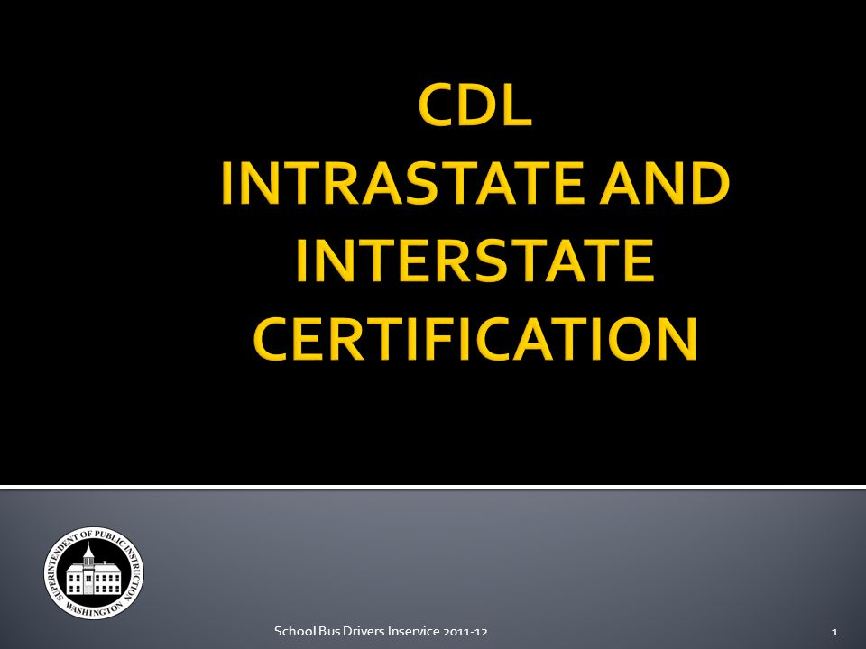 Intrastate: You are restricted to drive inside the state Interstate: You may drive outside the state Self- Certification: You adhere to DOL requirements 2 School Bus Drivers Inservice 2011-12