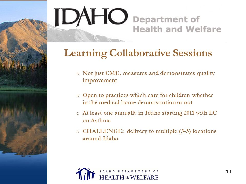 14 Learning Collaborative Sessions o Not just CME, measures and demonstrates quality improvement o Open to practices which care for children whether in the medical home demonstration or not o At least one annually in Idaho starting 2011 with LC on Asthma o CHALLENGE: delivery to multiple (3-5) locations around Idaho