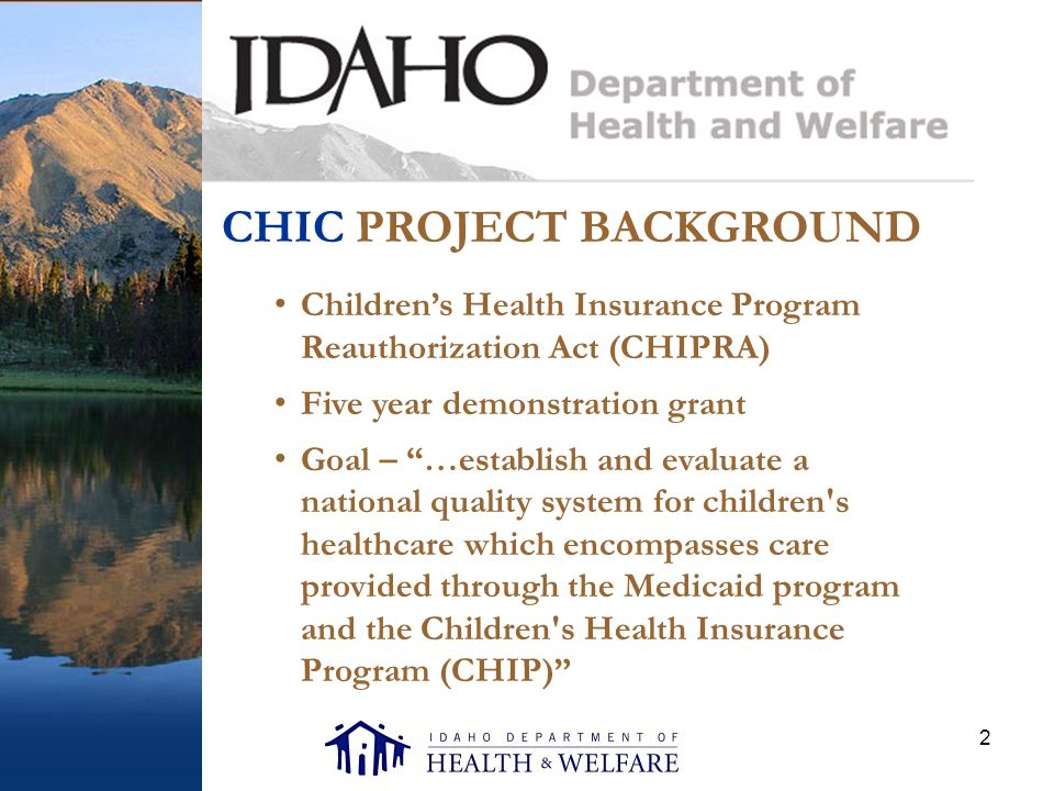 2 CHIC PROJECT BACKGROUND Children's Health Insurance Program Reauthorization Act (CHIPRA) Five year demonstration grant Goal – …establish and evaluate a national quality system for children s healthcare which encompasses care provided through the Medicaid program and the Children s Health Insurance Program (CHIP)