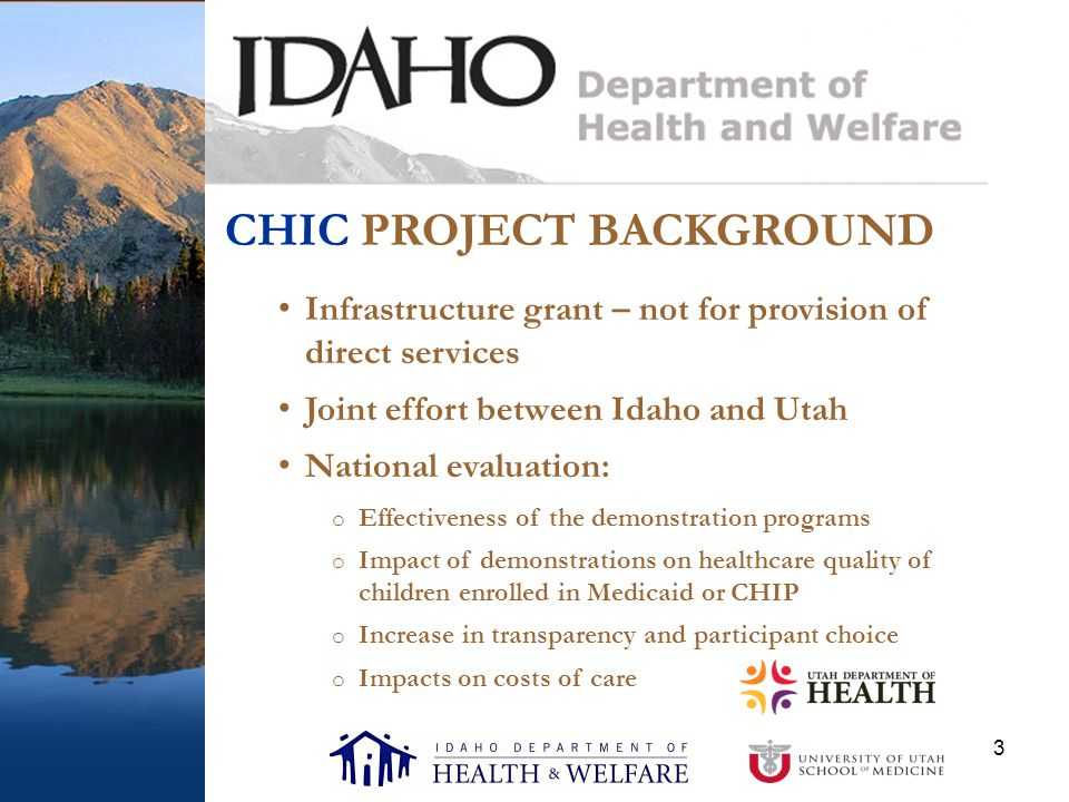 3 CHIC PROJECT BACKGROUND Infrastructure grant – not for provision of direct services Joint effort between Idaho and Utah National evaluation: o Effectiveness of the demonstration programs o Impact of demonstrations on healthcare quality of children enrolled in Medicaid or CHIP o Increase in transparency and participant choice o Impacts on costs of care