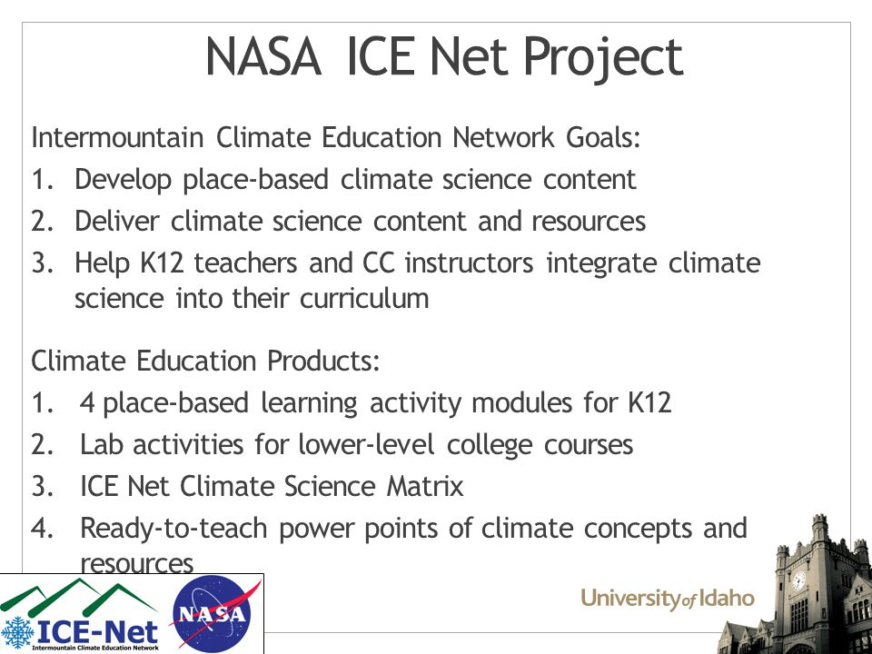 NASA ICE Net Project Intermountain Climate Education Network Goals: 1.Develop place-based climate science content 2.Deliver climate science content and resources 3.Help K12 teachers and CC instructors integrate climate science into their curriculum Climate Education Products: 1.4 place-based learning activity modules for K12 2.Lab activities for lower-level college courses 3.ICE Net Climate Science Matrix 4.Ready-to-teach power points of climate concepts and resources
