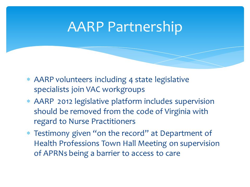  AARP volunteers including 4 state legislative specialists join VAC workgroups  AARP 2012 legislative platform includes supervision should be removed from the code of Virginia with regard to Nurse Practitioners  Testimony given on the record at Department of Health Professions Town Hall Meeting on supervision of APRNs being a barrier to access to care AARP Partnership