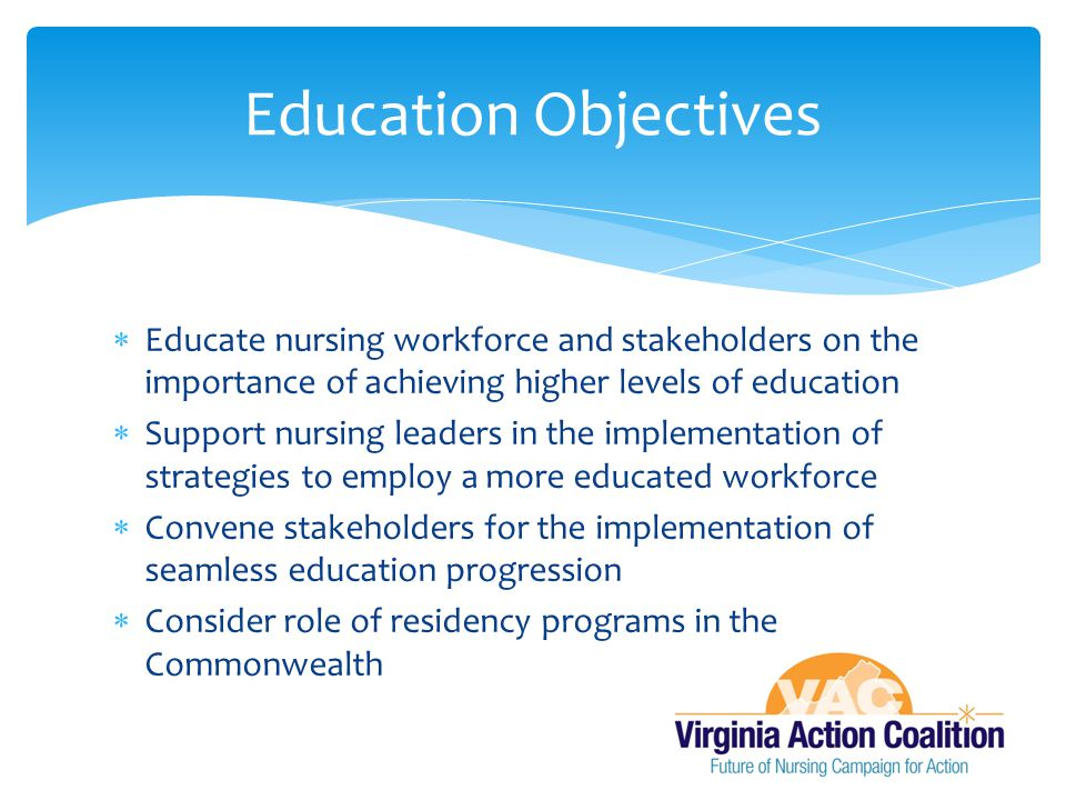  Educate nursing workforce and stakeholders on the importance of achieving higher levels of education  Support nursing leaders in the implementation of strategies to employ a more educated workforce  Convene stakeholders for the implementation of seamless education progression  Consider role of residency programs in the Commonwealth Education Objectives
