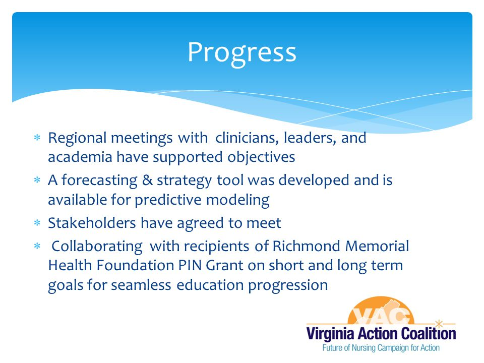  Regional meetings with clinicians, leaders, and academia have supported objectives  A forecasting & strategy tool was developed and is available for predictive modeling  Stakeholders have agreed to meet  Collaborating with recipients of Richmond Memorial Health Foundation PIN Grant on short and long term goals for seamless education progression Progress