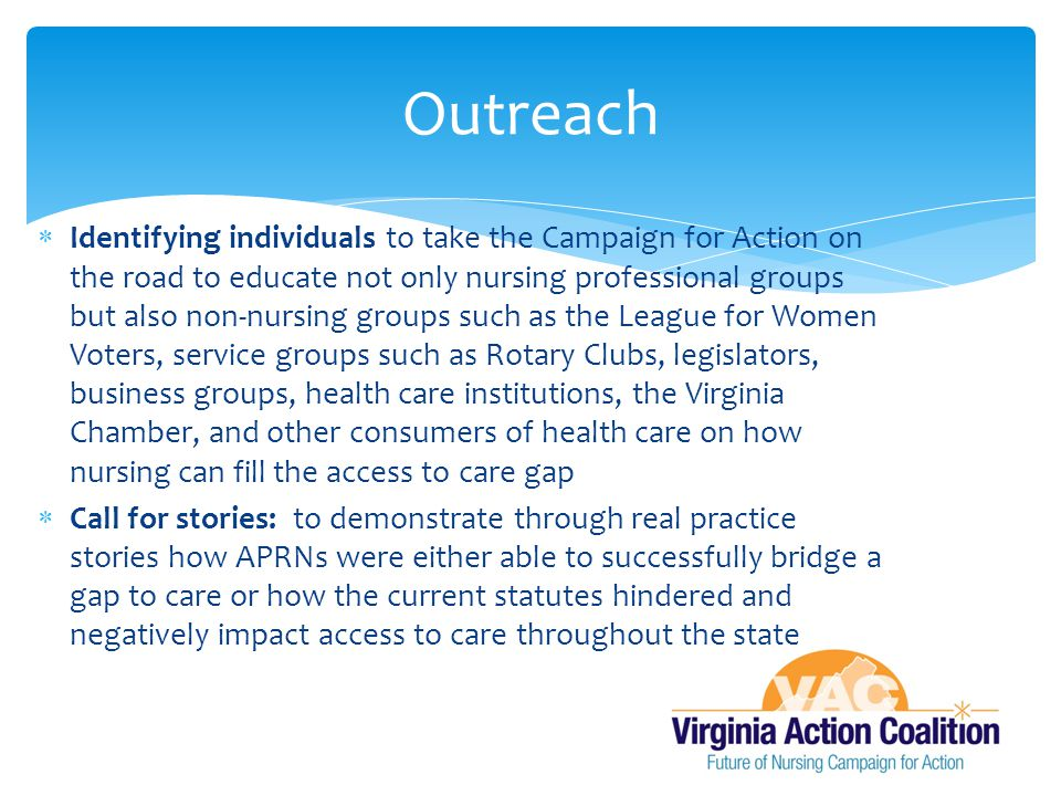  Identifying individuals to take the Campaign for Action on the road to educate not only nursing professional groups but also non-nursing groups such as the League for Women Voters, service groups such as Rotary Clubs, legislators, business groups, health care institutions, the Virginia Chamber, and other consumers of health care on how nursing can fill the access to care gap  Call for stories: to demonstrate through real practice stories how APRNs were either able to successfully bridge a gap to care or how the current statutes hindered and negatively impact access to care throughout the state Outreach