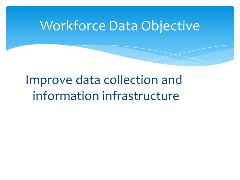 Improve data collection and information infrastructure Workforce Data Objective