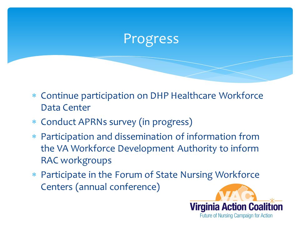  Continue participation on DHP Healthcare Workforce Data Center  Conduct APRNs survey (in progress)  Participation and dissemination of information from the VA Workforce Development Authority to inform RAC workgroups  Participate in the Forum of State Nursing Workforce Centers (annual conference) Progress