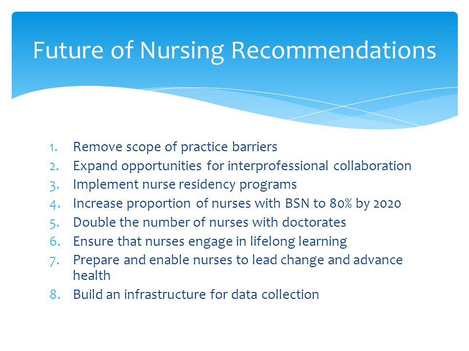 1.Remove scope of practice barriers 2.Expand opportunities for interprofessional collaboration 3.Implement nurse residency programs 4.Increase proportion of nurses with BSN to 80% by 2020 5.Double the number of nurses with doctorates 6.Ensure that nurses engage in lifelong learning 7.Prepare and enable nurses to lead change and advance health 8.Build an infrastructure for data collection Future of Nursing Recommendations