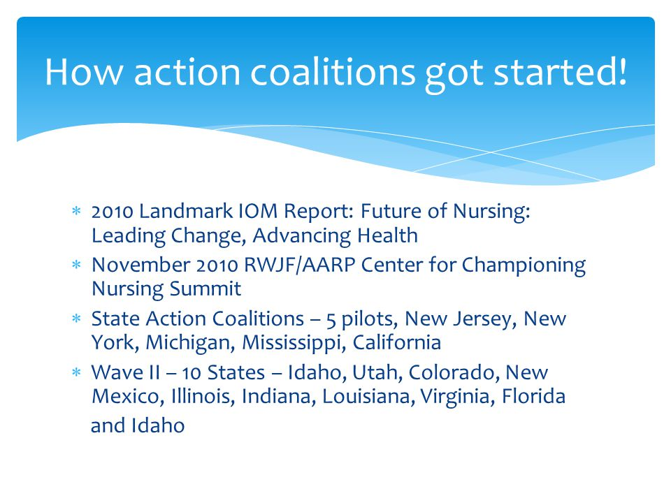  2010 Landmark IOM Report: Future of Nursing: Leading Change, Advancing Health  November 2010 RWJF/AARP Center for Championing Nursing Summit  State Action Coalitions – 5 pilots, New Jersey, New York, Michigan, Mississippi, California  Wave II – 10 States – Idaho, Utah, Colorado, New Mexico, Illinois, Indiana, Louisiana, Virginia, Florida and Idaho How action coalitions got started!