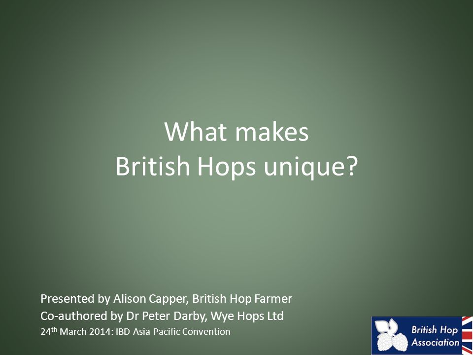 What makes British Hops unique? Presented by Alison Capper, British Hop Farmer Co-authored by Dr Peter Darby, Wye Hops Ltd 24 th March 2014: IBD Asia