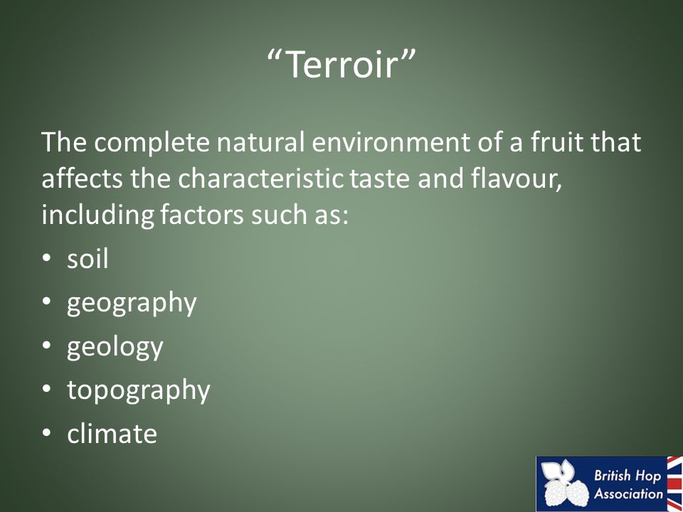 Terroir The complete natural environment of a fruit that affects the characteristic taste and flavour, including factors such as: soil geography geology topography climate