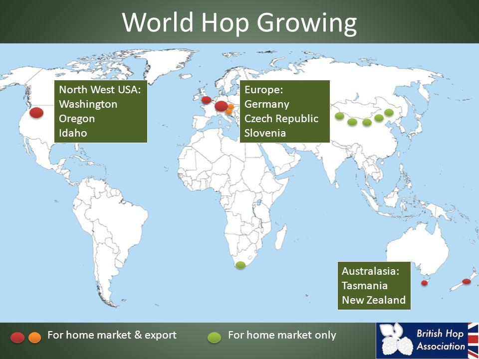 World Hop Growing North West USA: Washington Oregon Idaho Europe: Germany Czech Republic Slovenia Australasia: Tasmania New Zealand For home market & exportFor home market only