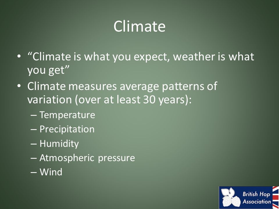 Climate Climate is what you expect, weather is what you get Climate measures average patterns of variation (over at least 30 years): – Temperature – Precipitation – Humidity – Atmospheric pressure – Wind