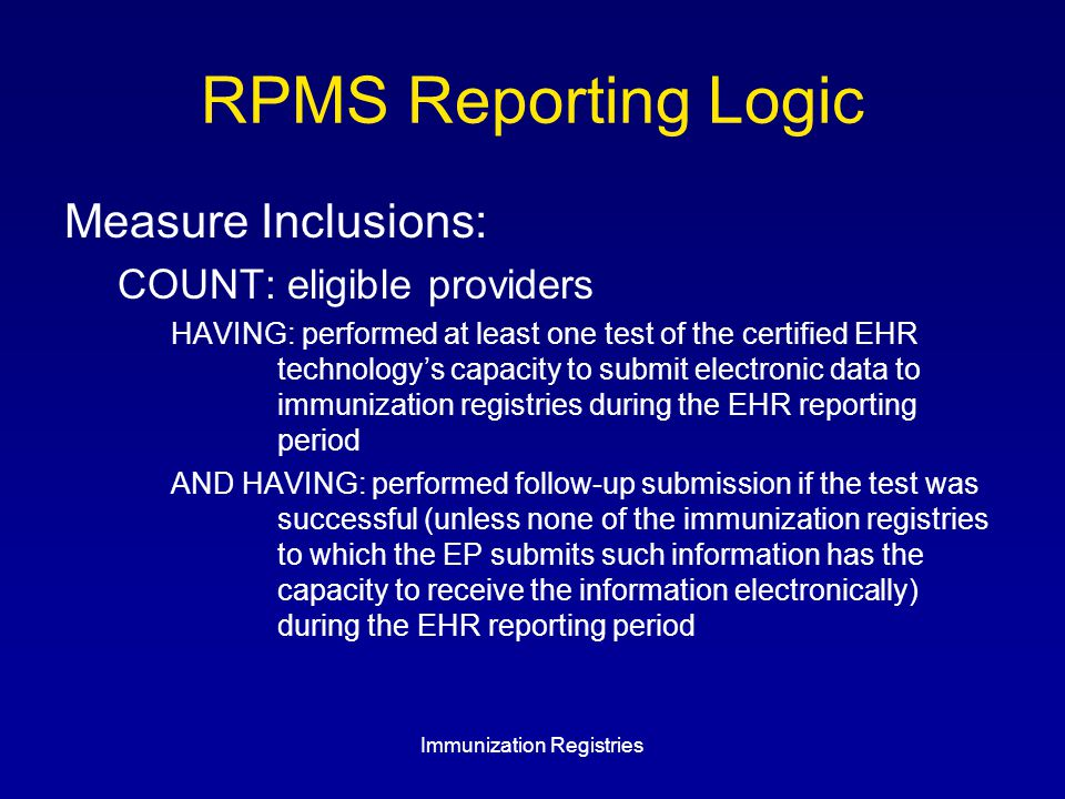 RPMS Reporting Logic Measure Inclusions: COUNT: eligible providers HAVING: performed at least one test of the certified EHR technology's capacity to submit electronic data to immunization registries during the EHR reporting period AND HAVING: performed follow-up submission if the test was successful (unless none of the immunization registries to which the EP submits such information has the capacity to receive the information electronically) during the EHR reporting period Immunization Registries