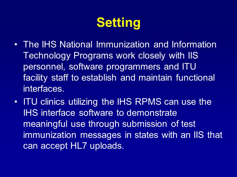 Setting The IHS National Immunization and Information Technology Programs work closely with IIS personnel, software programmers and ITU facility staff to establish and maintain functional interfaces.