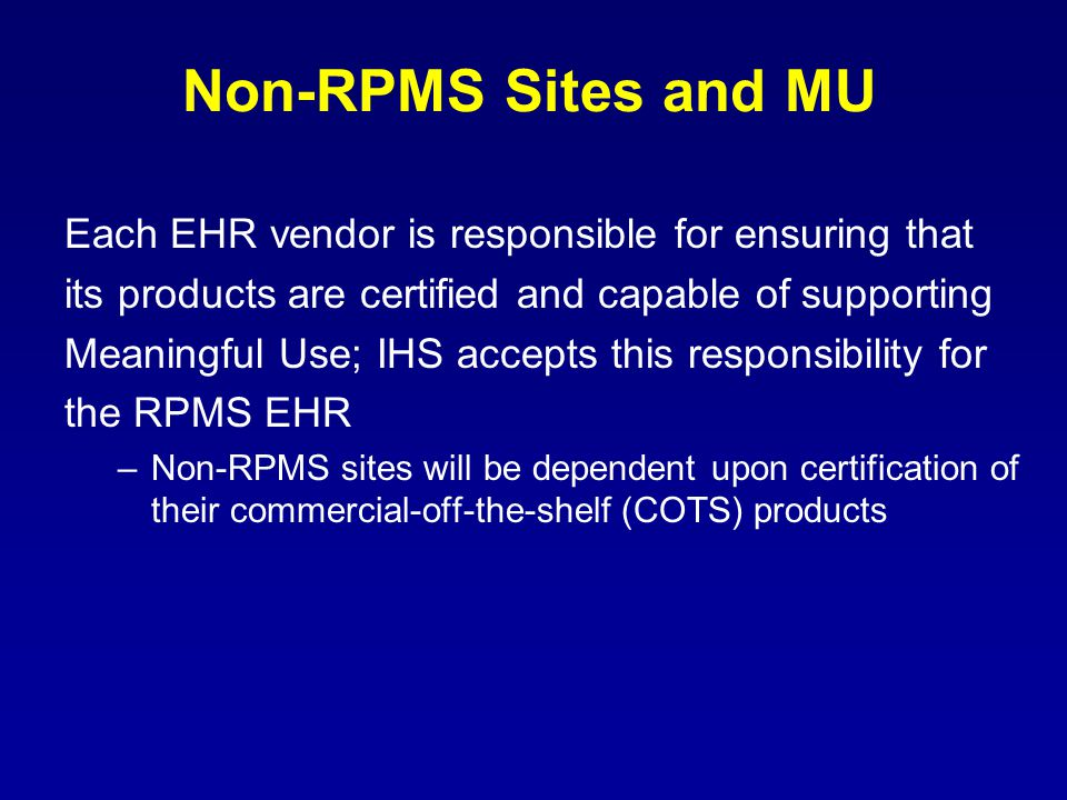 Non-RPMS Sites and MU Each EHR vendor is responsible for ensuring that its products are certified and capable of supporting Meaningful Use; IHS accepts this responsibility for the RPMS EHR –Non-RPMS sites will be dependent upon certification of their commercial-off-the-shelf (COTS) products