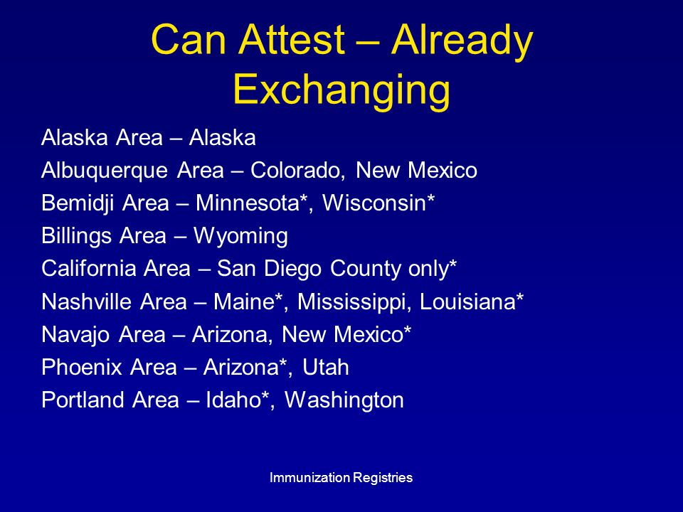 Can Attest – Already Exchanging Alaska Area – Alaska Albuquerque Area – Colorado, New Mexico Bemidji Area – Minnesota*, Wisconsin* Billings Area – Wyoming California Area – San Diego County only* Nashville Area – Maine*, Mississippi, Louisiana* Navajo Area – Arizona, New Mexico* Phoenix Area – Arizona*, Utah Portland Area – Idaho*, Washington Immunization Registries