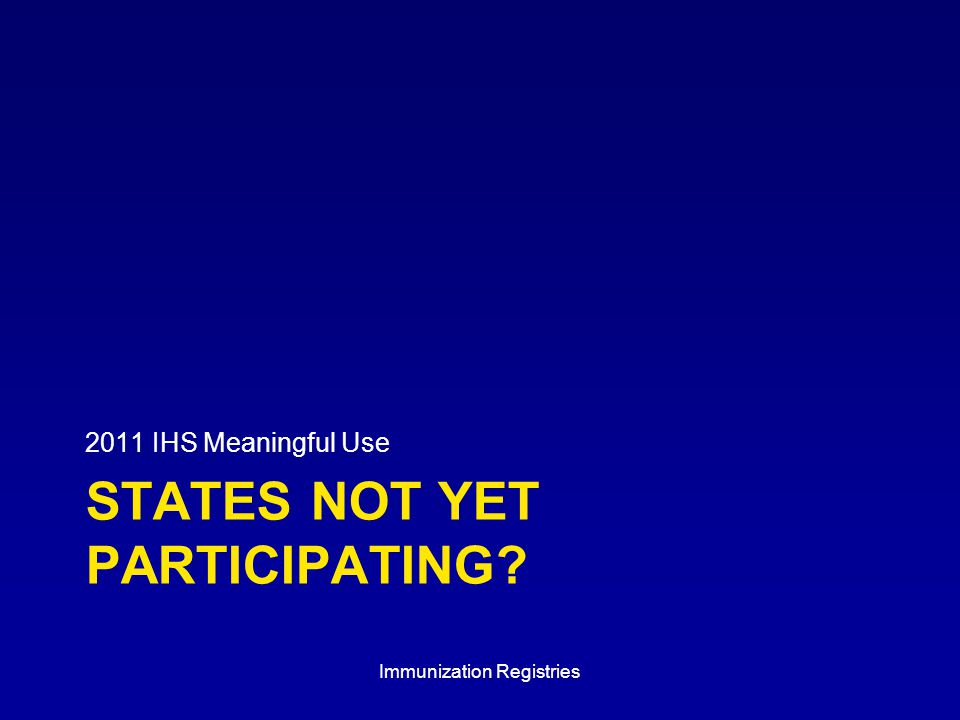 STATES NOT YET PARTICIPATING 2011 IHS Meaningful Use Immunization Registries