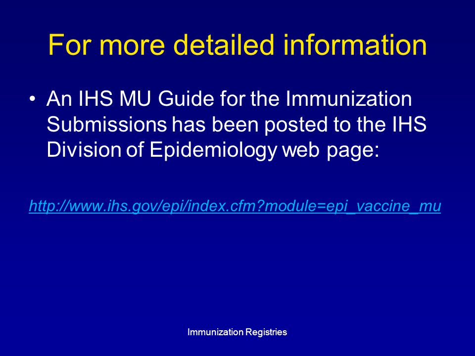 For more detailed information An IHS MU Guide for the Immunization Submissions has been posted to the IHS Division of Epidemiology web page: http://www.ihs.gov/epi/index.cfm module=epi_vaccine_mu Immunization Registries