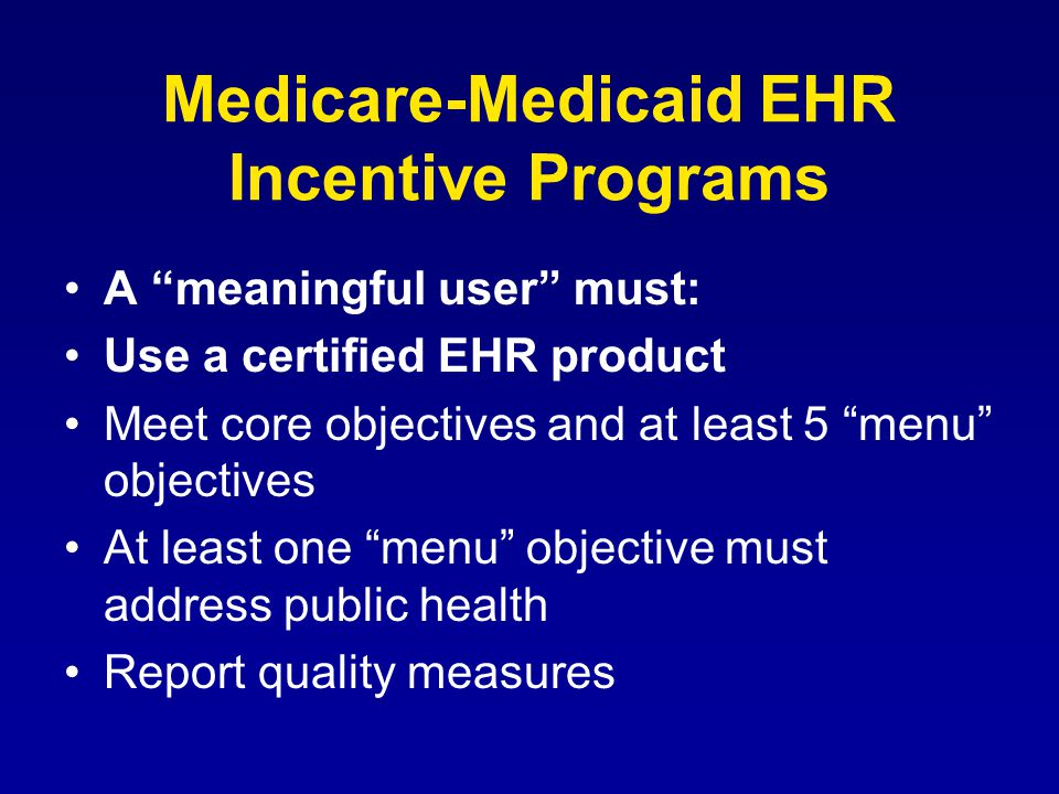 Medicare-Medicaid EHR Incentive Programs A meaningful user must: Use a certified EHR product Meet core objectives and at least 5 menu objectives At least one menu objective must address public health Report quality measures
