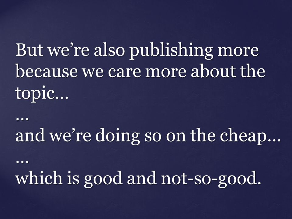But we're also publishing more because we care more about the topic… … and we're doing so on the cheap… … which is good and not-so-good.