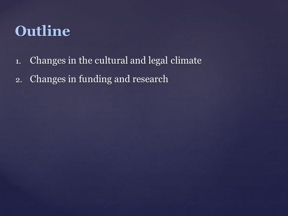 1. Changes in the cultural and legal climate 2. Changes in funding and research Outline
