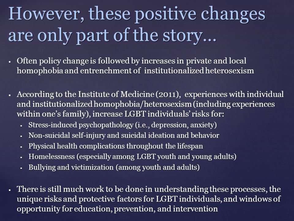 However, these positive changes are only part of the story…  Often policy change is followed by increases in private and local homophobia and entrenchment of institutionalized heterosexism  According to the Institute of Medicine (2011), experiences with individual and institutionalized homophobia/heterosexism (including experiences within one's family), increase LGBT individuals' risks for:  Stress-induced psychopathology (i.e., depression, anxiety)  Non-suicidal self-injury and suicidal ideation and behavior  Physical health complications throughout the lifespan  Homelessness (especially among LGBT youth and young adults)  Bullying and victimization (among youth and adults)  There is still much work to be done in understanding these processes, the unique risks and protective factors for LGBT individuals, and windows of opportunity for education, prevention, and intervention