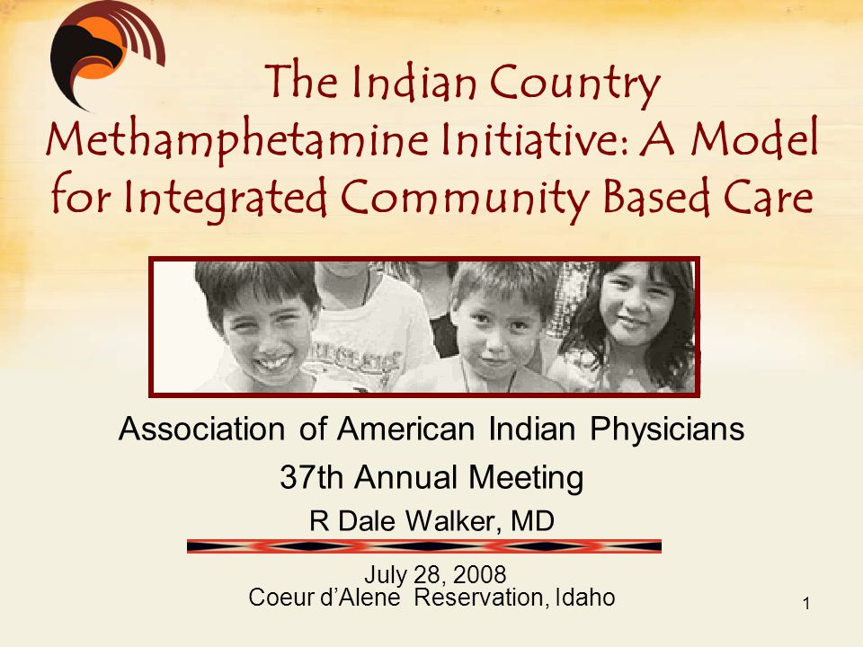 Association of American Indian Physicians 37th Annual Meeting R Dale Walker, MD July 28, 2008 Coeur d'Alene Reservation, Idaho The Indian Country Methamphetamine Initiative: A Model for Integrated Community Based Care 1