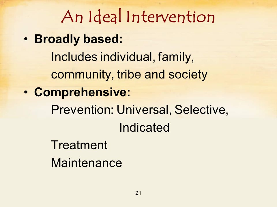21 An Ideal Intervention Broadly based: Includes individual, family, community, tribe and society Comprehensive: Prevention: Universal, Selective, Indicated Treatment Maintenance