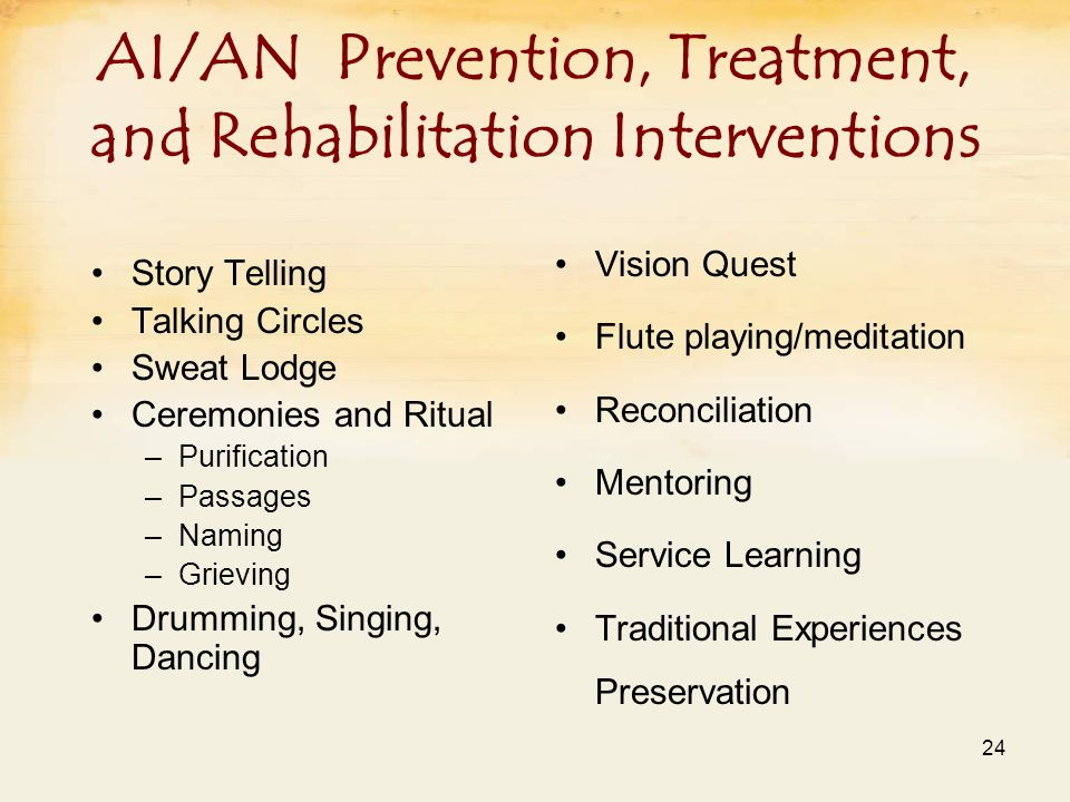 AI/AN Prevention, Treatment, and Rehabilitation Interventions Story Telling Talking Circles Sweat Lodge Ceremonies and Ritual –Purification –Passages –Naming –Grieving Drumming, Singing, Dancing Vision Quest Flute playing/meditation Reconciliation Mentoring Service Learning Traditional Experiences Preservation 24