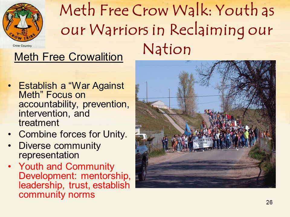 Meth Free Crow Walk: Youth as our Warriors in Reclaiming our Nation Meth Free Crowalition Establish a War Against Meth Focus on accountability, prevention, intervention, and treatment Combine forces for Unity.