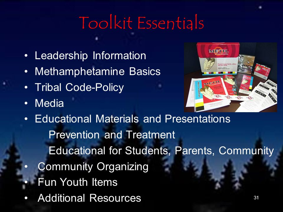 31 Toolkit Essentials Leadership Information Methamphetamine Basics Tribal Code-Policy Media Educational Materials and Presentations Prevention and Treatment Educational for Students, Parents, Community Community Organizing Fun Youth Items Additional Resources