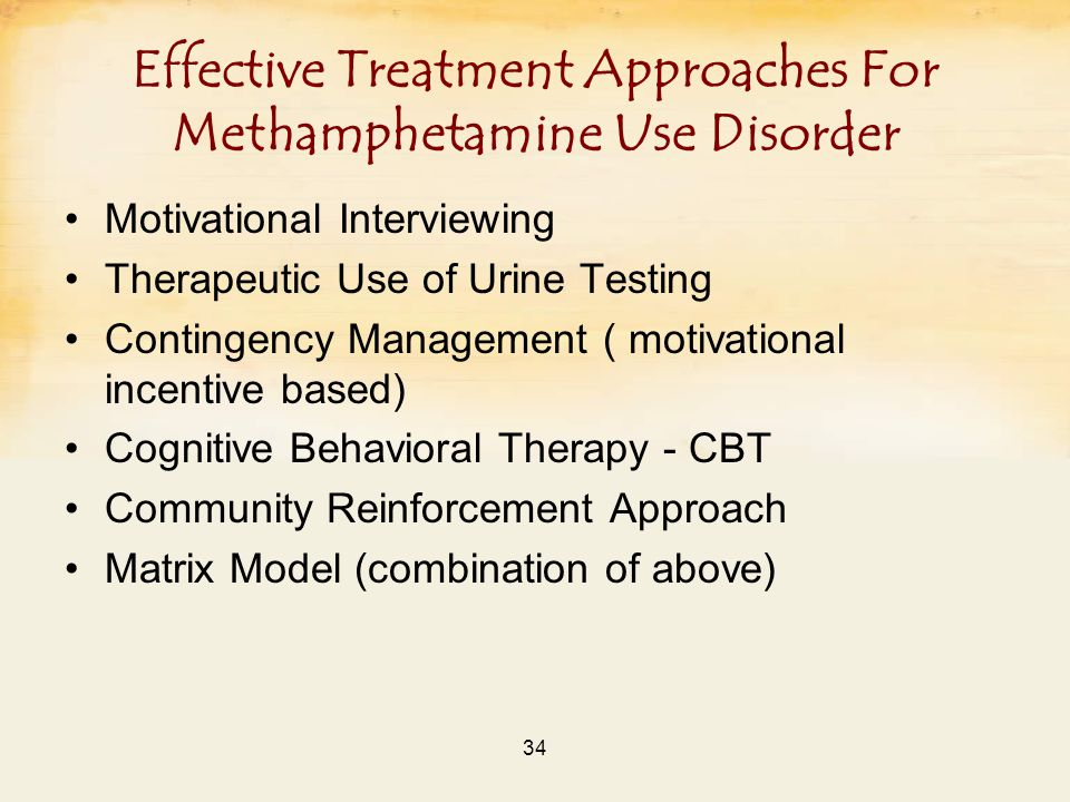 34 Effective Treatment Approaches For Methamphetamine Use Disorder Motivational Interviewing Therapeutic Use of Urine Testing Contingency Management ( motivational incentive based) Cognitive Behavioral Therapy - CBT Community Reinforcement Approach Matrix Model (combination of above)