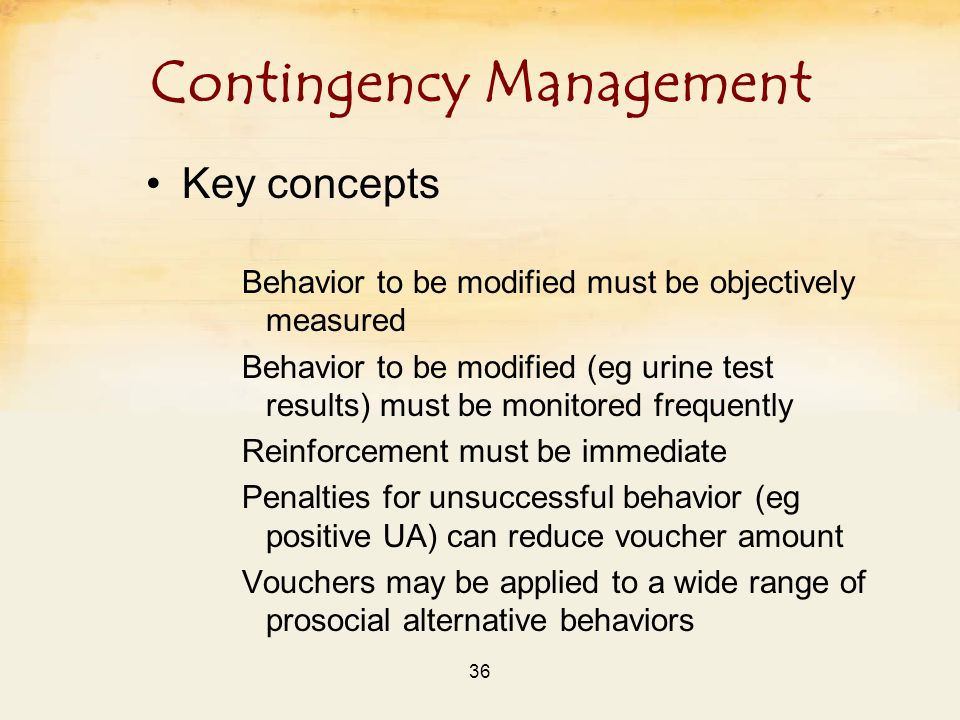 36 Contingency Management Key concepts Behavior to be modified must be objectively measured Behavior to be modified (eg urine test results) must be monitored frequently Reinforcement must be immediate Penalties for unsuccessful behavior (eg positive UA) can reduce voucher amount Vouchers may be applied to a wide range of prosocial alternative behaviors