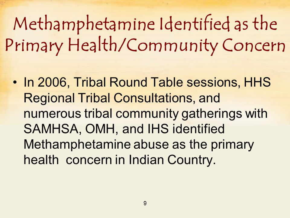 9 Methamphetamine Identified as the Primary Health/Community Concern In 2006, Tribal Round Table sessions, HHS Regional Tribal Consultations, and numerous tribal community gatherings with SAMHSA, OMH, and IHS identified Methamphetamine abuse as the primary health concern in Indian Country.