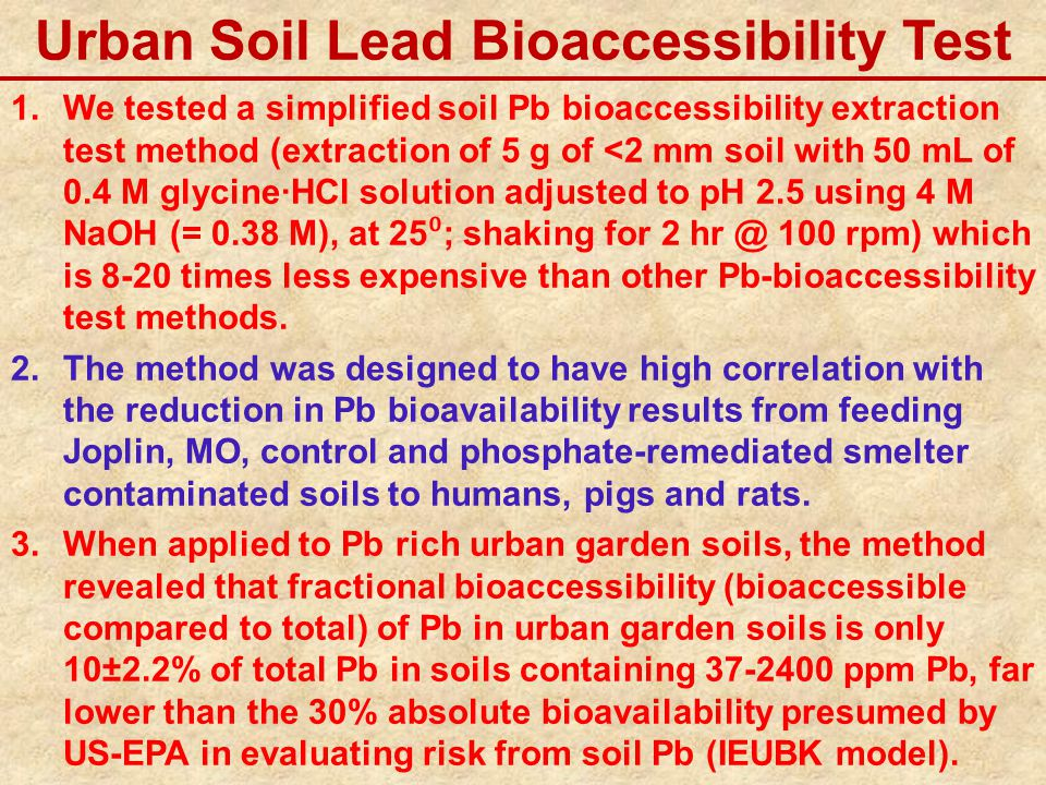 Urban Soil Lead Bioaccessibility Test 1.We tested a simplified soil Pb bioaccessibility extraction test method (extraction of 5 g of <2 mm soil with 50 mL of 0.4 M glycine·HCl solution adjusted to pH 2.5 using 4 M NaOH (= 0.38 M), at 25 ⁰ ; shaking for 2 hr @ 100 rpm) which is 8-20 times less expensive than other Pb-bioaccessibility test methods.
